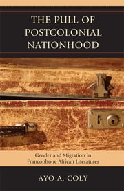 The Pull of Postcolonial Nationhood - Gender and Migration in Francophone African Literatures ebook by Ayo A. Coly