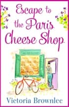 Escape to the Paris Cheese Shop - A gorgeous romance to warm your heart ebook by Victoria Brownlee