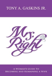 Mrs. Right - A Woman's Guide to Becoming and Remaining a Wife ebook by Tony A Gaskins Jr