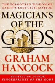 Magicians of the Gods - The Forgotten Wisdom of Earth's Lost Civilization ebook by Graham Hancock