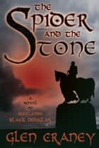 The Spider and the Stone - A Novel of Scotland's Black Douglas ebook by Glen Craney