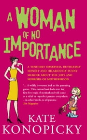 A Woman Of No Importance - A tenderly observed, ruthlessly honest and hilariously funny memoir about the joys and horrors of motherhood ebook by Kate Konopicky