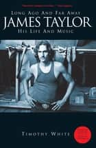 Long Ago And Far Away: James Taylor - His Life And Music ebook by Timothy White