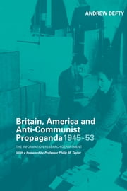 Britain, America and Anti-Communist Propaganda 1945-53 - The Information Research Department ebook by Andrew Defty