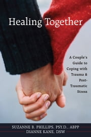 Healing Together - A Couple's Guide to Coping with Trauma and Post-traumatic Stress ebook by Dianne Kane,Suzanne Phillips