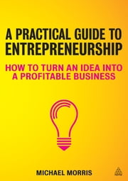 A Practical Guide to Entrepreneurship - How to Turn an Idea into a Profitable Business ebook by Michael J Morris