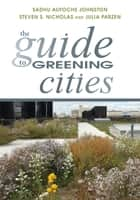 The Guide to Greening Cities ebook by Sadhu Aufochs Johnston,Julia Parzen,Steven S. Nicholas,Gloria Ohland