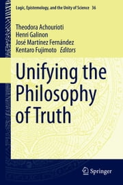 Unifying the Philosophy of Truth ebook by Theodora Achourioti,Henri Galinon,Kentaro Fujimoto,José Martínez Fernández