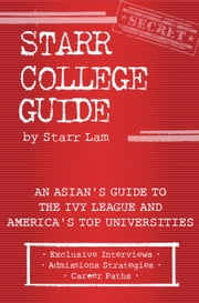 Starr College Guide: An Asian's Guide to the Ivy League and America's Top Universities ebook by Starr Lam