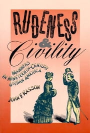 Rudeness and Civility - Manners in Nineteenth-Century Urban America ebook by John F. Kasson