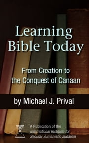 Learning Bible Today - From Creation to the Conquest of Canaan ebook by Michael J. Prival