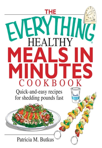 The Everything Healthy Meals in Minutes Cookbook - Quick-and-Easy Recipes for Shedding Pounds Fast ebook by Patricia M Butkus