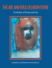The Art and Soul of Jason Stone - A Lifetime of Poetry and Art ebook by Carol McGraw and Paul Stone Jr.