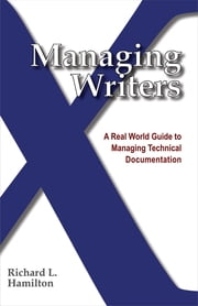 Managing Writers - A Real World Guide to Managing Technical Documentation ebook by Richard Hamilton