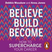 Believe. Build. Become. - How to Supercharge Your Career audiobook by Debbie Wosskow, Anna Jones