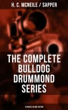 THE COMPLETE BULLDOG DRUMMOND SERIES (10 Novels in One Edition) - Bulldog Drummond, The Black Gang, The Third Round, The Final Count, The Female of the Species, Temple Tower, Knock-Out, Challenge…(The Thrilling Adventures of a Demobilized Officer) ebook by H. C. McNeile / Sapper