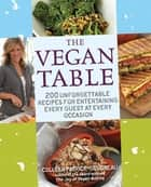 The Vegan Table: 200 Unforgettable Recipes for Entertaining Every Guest at Every Occasion - 200 Unforgettable Recipes for Entertaining Every Guest at Every Occasion ebook by