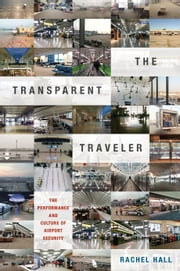 The Transparent Traveler - The Performance and Culture of Airport Security ebook by Rachel Hall