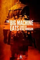 The Big Machine Eats: Stories ebook by Beau Johnson