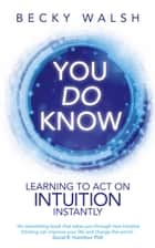 You Do Know - Learning to Act on Intuition Instantly ebook by Becky Walsh