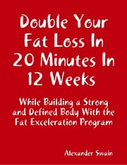 Double Your Fat Loss In 20 Minutes In 12 Weeks While Building a Strong and Defined Body With the Fat Exceleration Program ebook by Alexander Swain