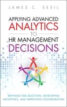 Applying Advanced Analytics to HR Management Decisions - Methods for Selection, Developing Incentives, and Improving Collaboration ebook by James C. Sesil