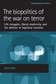 The biopolitics of the war on terror: Life struggles, liberal modernity and the defence of logistical societies ebook by Julian Reid
