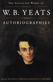 The Collected Works of W.B. Yeats Vol. III: Autobiogra ebook by William Butler Yeats,Douglas Archibald,William O'donnell