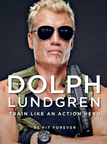 Dolph Lundgren: Train Like an Action Hero - Be Fit Forever ebook by Dolph Lundgren,Per Bernal