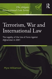 Terrorism, War and International Law - The Legality of the Use of Force Against Afghanistan in 2001 ebook by Myra Williamson