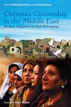 Christian Citizenship in the Middle East - Divided Allegiance or Dual Belonging? ebook by Mohammed Girma, Cristian Romocea, Paul S. Williams,...