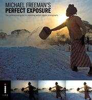 Michael Freeman's Perfect Exposure - The Professional Guide to Capturing Perfect Digital Photographs ebook by Michael Freeman