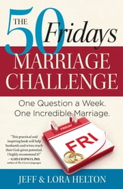 The 50 Fridays Marriage Challenge - One Question a Week. One Incredible Marriage. ebook by Jeff Helton,Helton Lora