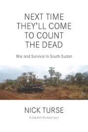 Next Time Theyll Come to Count the Dead - War and Survival in South Sudan ebook by Nick  Turse