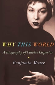 Why This World : A Biography Of Clarice Lispector ebook by Benjamin Moser