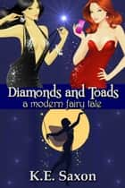 Diamonds and Toads: A Modern Fairy Tale ebook by K.E. Saxon