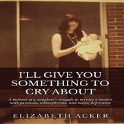 I'll Give You Something to Cry About audiobook by Elizabeth Acker