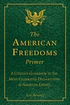 The American Freedoms Primer - A Citizen's Guidebook to the Most Celebrated Declarations of American Liberty ebook by Les Adams