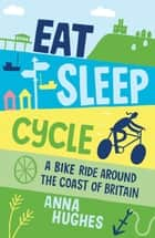 Eat, Sleep, Cycle: A Bike Ride Around the Coast of Britain ebook by Anna Hughes