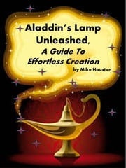 Aladdin's Lamp Unleashed - , A Guide to Effortless Creation ebook by Michael Houston
