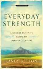 Everyday Strength - A Cancer Patient's Guide to Spiritual Survival ebook by Randy Becton, Dave Dravecky