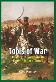 Tools of War: History of Weapons in Early Modern Times ebook by Syed Ramsey