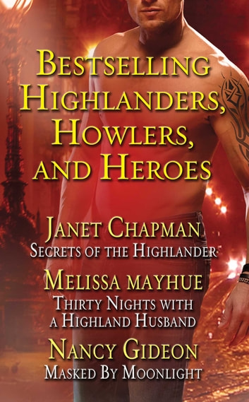 Bestselling Highlanders, Howlers, and Heroes: Chapman, Mayhue, and Gideon: Secrets of the Highlander, Thirty Nights with a Highland Husband, Masked by Moonlight - Secrets of the Highlander, Thirty Nights with a Highland Husband, Masked by Moonlight ebook by Janet Chapman,Melissa Mayhue,Nancy Gideon