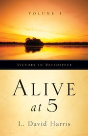 Alive at 5: Victory in Retrospect, Volume 1 ebook by L. David Harris