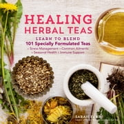 Healing Herbal Teas - Learn to Blend 101 Specially Formulated Teas for Stress Management, Common Ailments, Seasonal Health, and Immune Support ebook by Sarah Farr