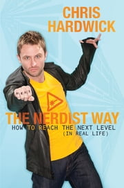 The Nerdist Way - How to Reach the Next Level (In Real Life) ebook by Chris Hardwick