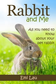 Rabbit And Me: All You Need To Know About Your Pet Rabbit ebook by Emi Lau