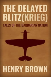 Barbarian Nation: The Delayed Blitz(Krieg) ebook by Henry Brown