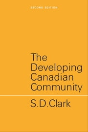 The Developing Canadian Community - Second Edition ebook by S.D. Clark