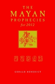 The Mayan Prophecies for 2012 ebook by Gerald Benedict